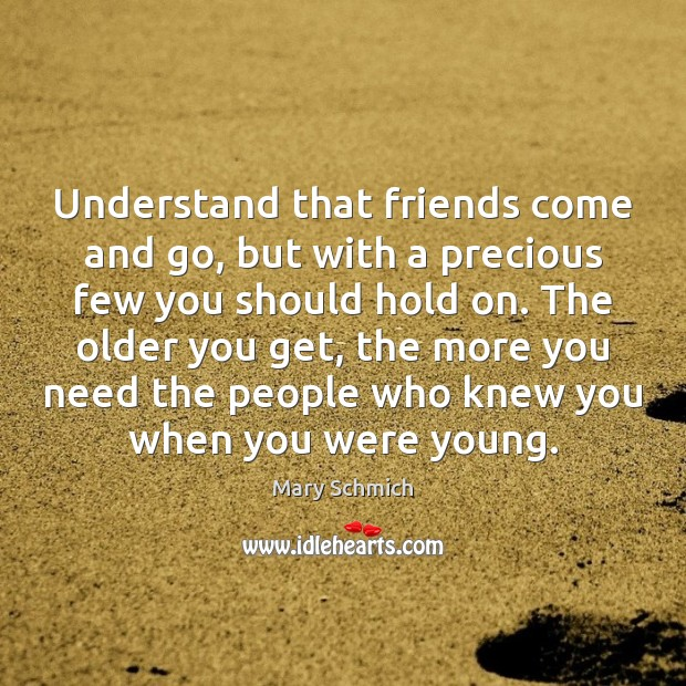 Understand that friends come and go, but with a precious few you Image