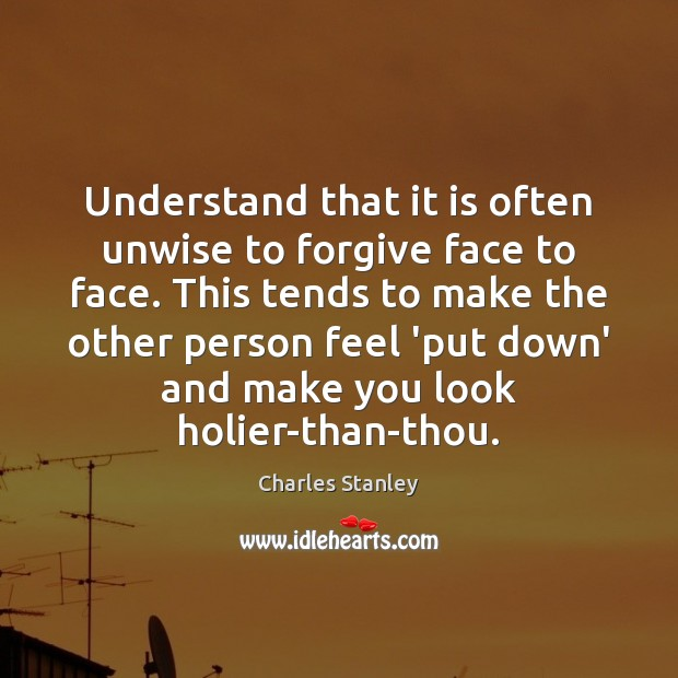 Image, Understand that it is often unwise to forgive face to face. This