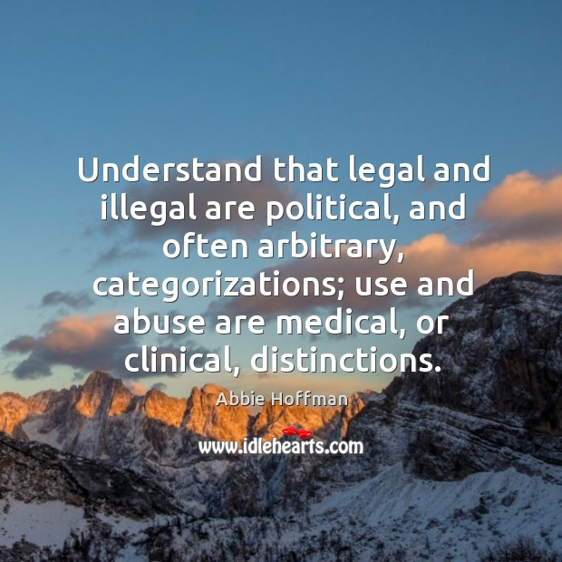 Understand that legal and illegal are political, and often arbitrary, categorizations Image
