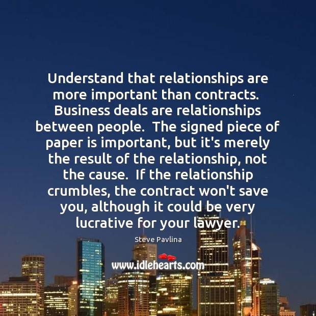 Understand that relationships are more important than contracts.  Business deals are relationships Image
