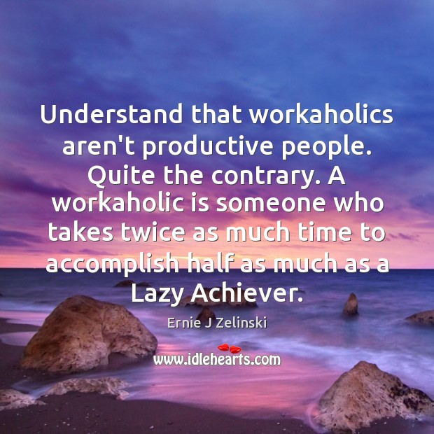 Understand that workaholics aren't productive people. Quite the contrary. A workaholic is Image