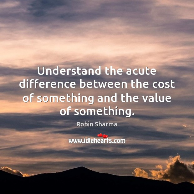 Understand the acute difference between the cost of something and the value of something. Image