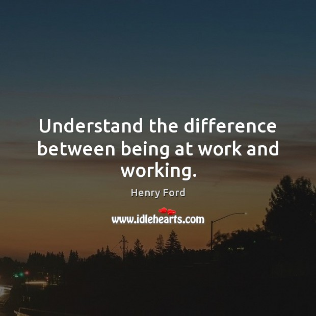 Understand the difference between being at work and working. Image