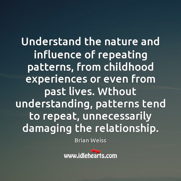 Understand the nature and influence of repeating patterns, from childhood experiences or Brian Weiss Picture Quote