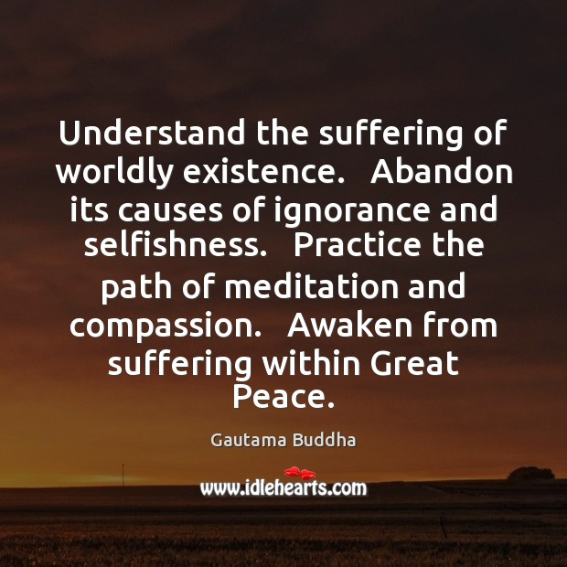 Understand the suffering of worldly existence.   Abandon its causes of ignorance and Gautama Buddha Picture Quote