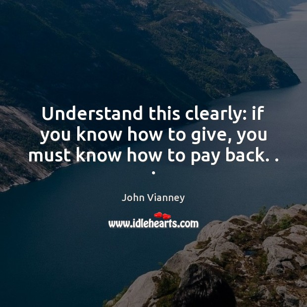 Understand this clearly: if you know how to give, you must know how to pay back. . . John Vianney Picture Quote