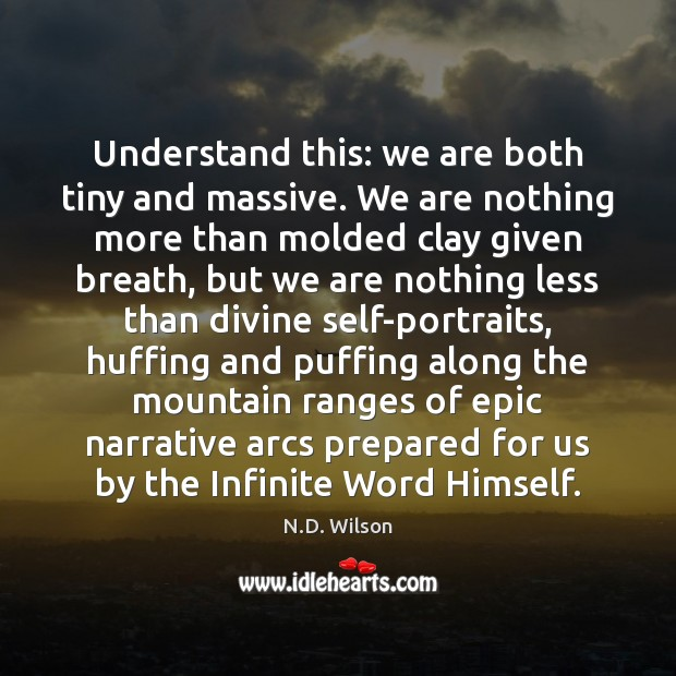 Image, Understand this: we are both tiny and massive. We are nothing more