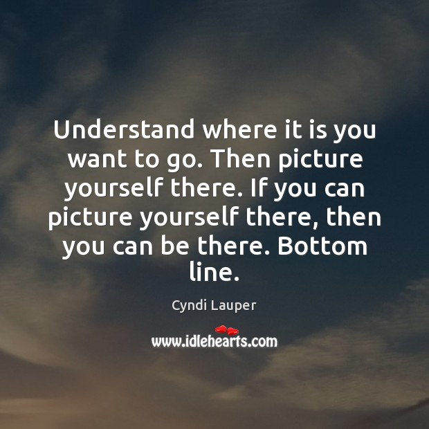 Understand where it is you want to go. Then picture yourself there. Cyndi Lauper Picture Quote