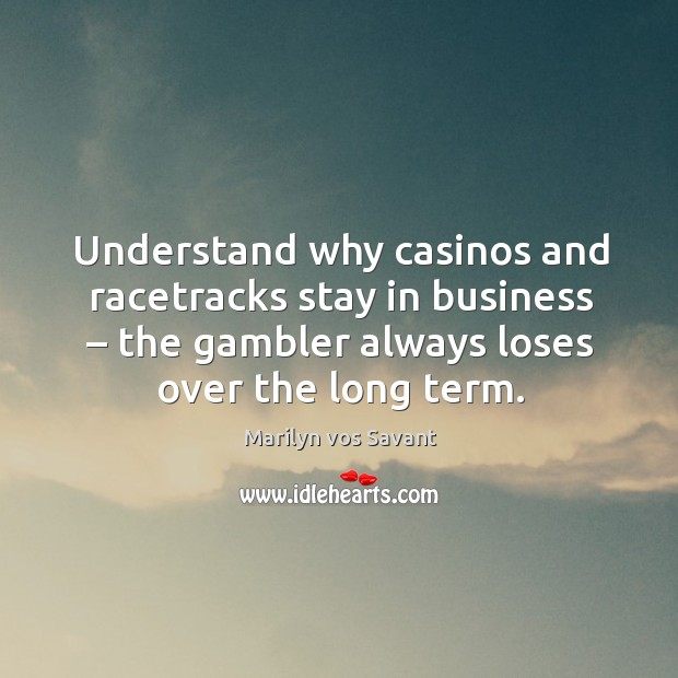 Understand why casinos and racetracks stay in business – the gambler always loses over the long term. Image