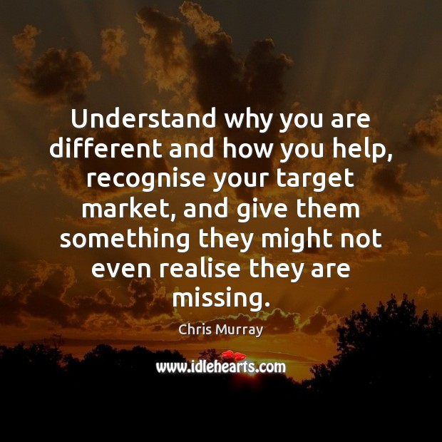 Understand why you are different and how you help, recognise your target Chris Murray Picture Quote