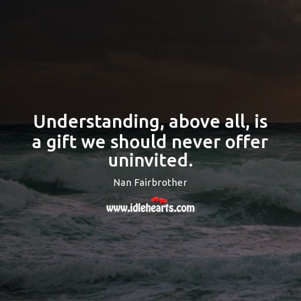 Understanding, above all, is a gift we should never offer uninvited. Nan Fairbrother Picture Quote