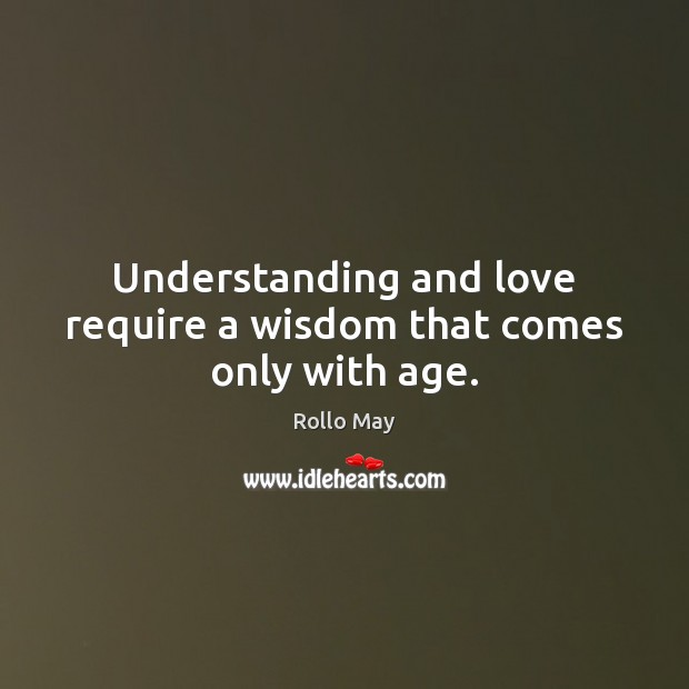 Understanding and love require a wisdom that comes only with age. Rollo May Picture Quote