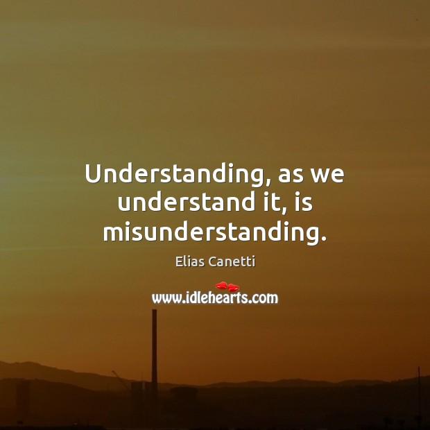 Understanding, as we understand it, is misunderstanding. Misunderstanding Quotes Image