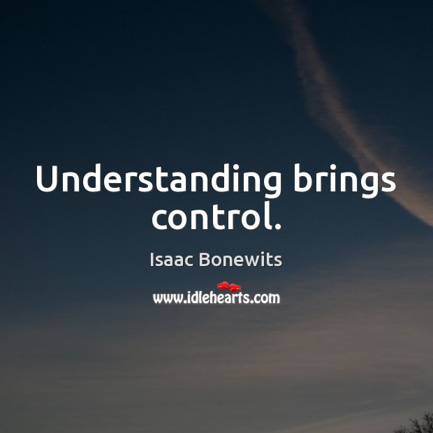 Understanding brings control. Image