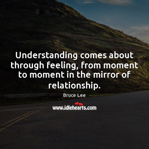 Understanding comes about through feeling, from moment to moment in the mirror Bruce Lee Picture Quote