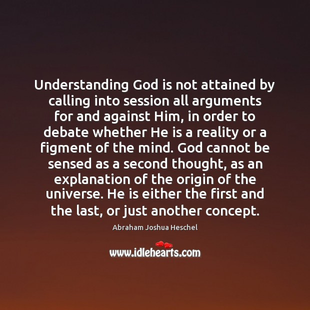 Understanding God is not attained by calling into session all arguments for Abraham Joshua Heschel Picture Quote