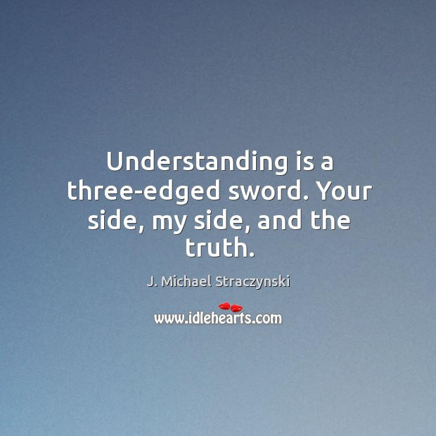 Understanding is a three-edged sword. Your side, my side, and the truth. Image