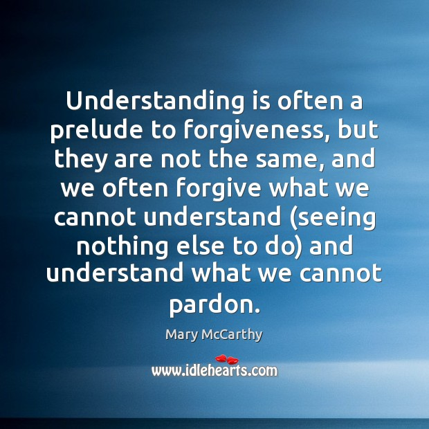 Understanding is often a prelude to forgiveness, but they are not the Mary McCarthy Picture Quote