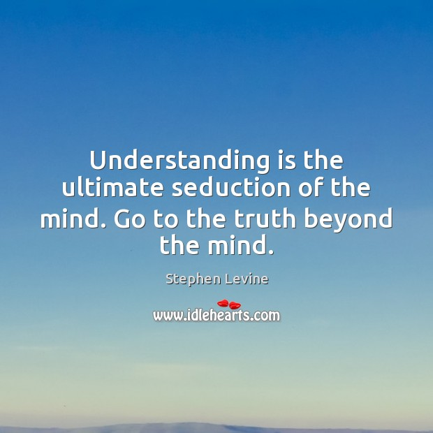 Understanding is the ultimate seduction of the mind. Go to the truth beyond the mind. Image
