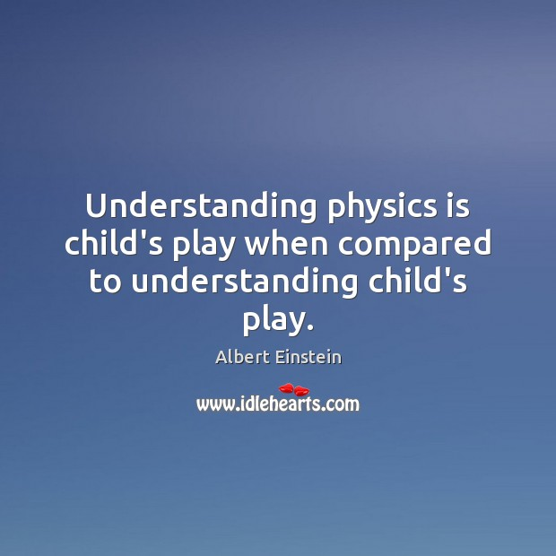 Image, Understanding physics is child's play when compared to understanding child's play.