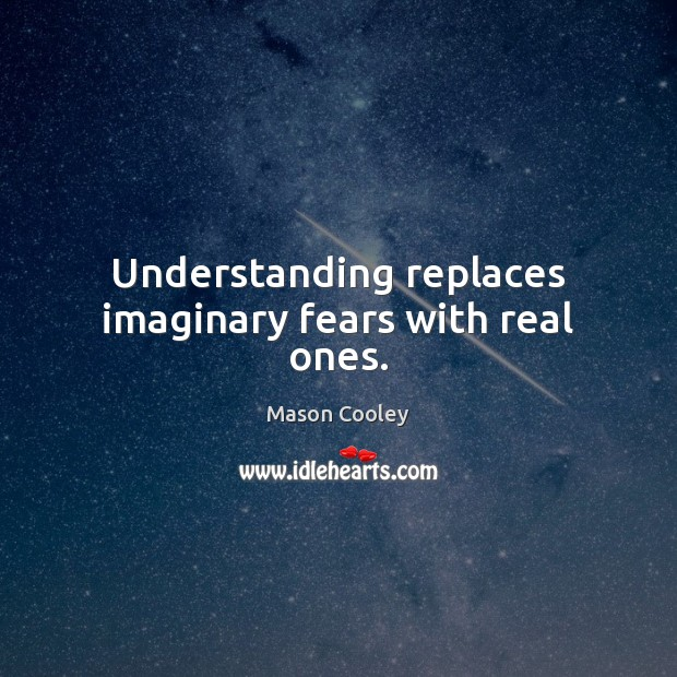 Understanding replaces imaginary fears with real ones. Mason Cooley Picture Quote