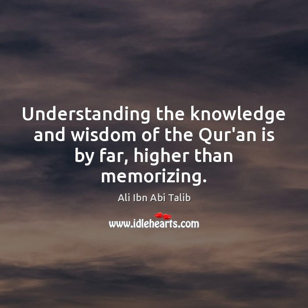 Understanding the knowledge and wisdom of the Qur'an is by far, higher than memorizing. Image