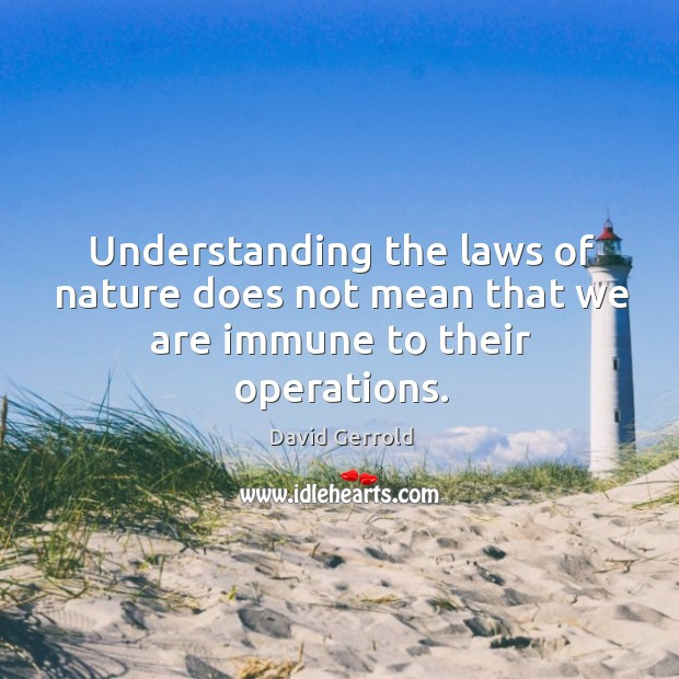 Understanding the laws of nature does not mean that we are immune to their operations. David Gerrold Picture Quote