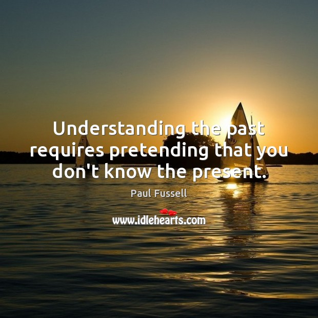 Understanding the past requires pretending that you don't know the present. Paul Fussell Picture Quote