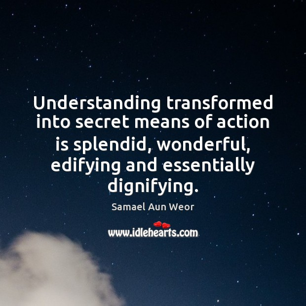 Understanding transformed into secret means of action is splendid, wonderful, edifying and Image