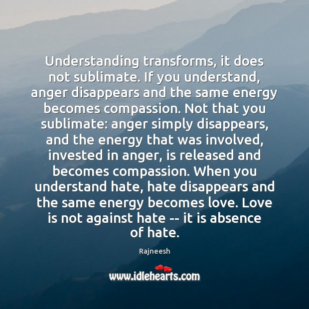 Understanding transforms, it does not sublimate. If you understand, anger disappears and Image
