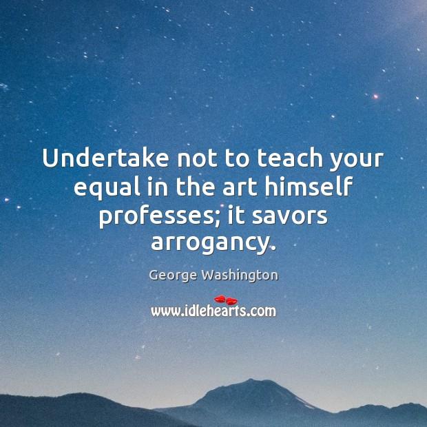 Undertake not to teach your equal in the art himself professes; it savors arrogancy. Image
