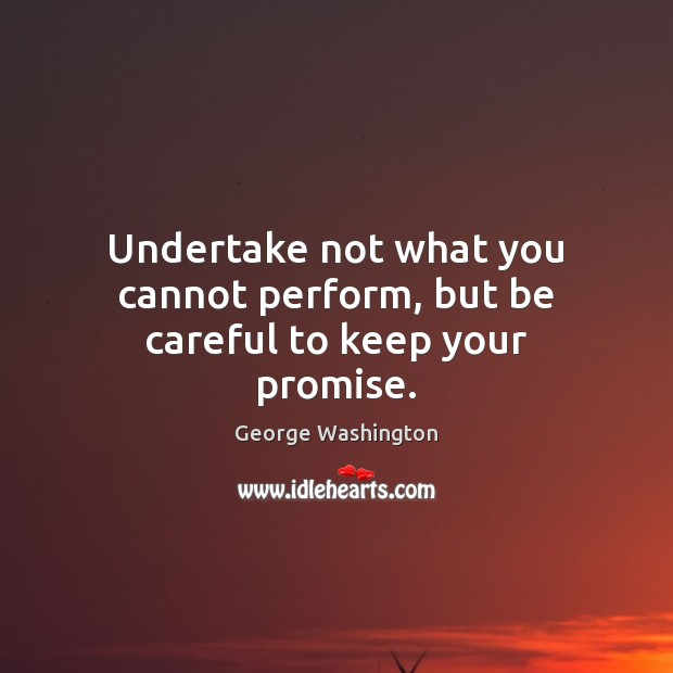 Undertake not what you cannot perform, but be careful to keep your promise. George Washington Picture Quote