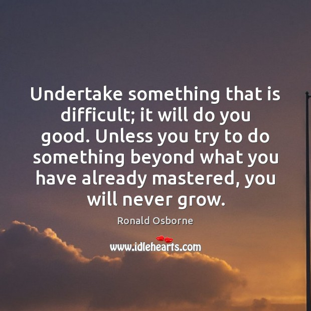 Undertake something that is difficult; it will do you good. Unless you Image