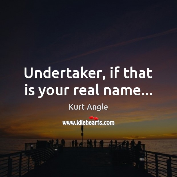 Undertaker, if that is your real name… Kurt Angle Picture Quote