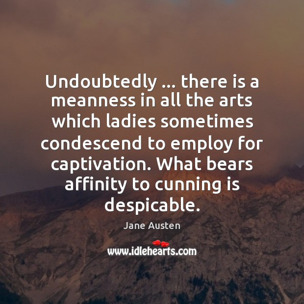Undoubtedly … there is a meanness in all the arts which ladies sometimes Jane Austen Picture Quote