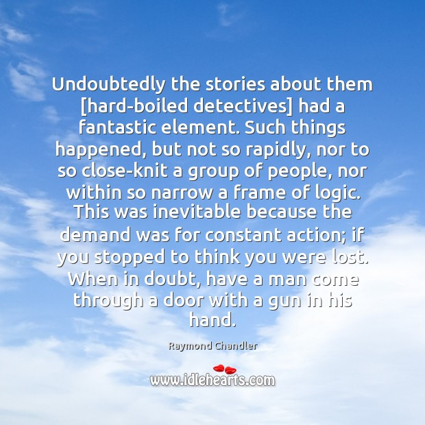 Undoubtedly the stories about them [hard-boiled detectives] had a fantastic element. Such Logic Quotes Image