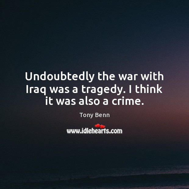 Undoubtedly the war with Iraq was a tragedy. I think it was also a crime. Tony Benn Picture Quote