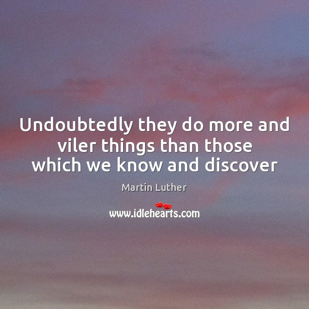 Undoubtedly they do more and viler things than those which we know and discover Martin Luther Picture Quote