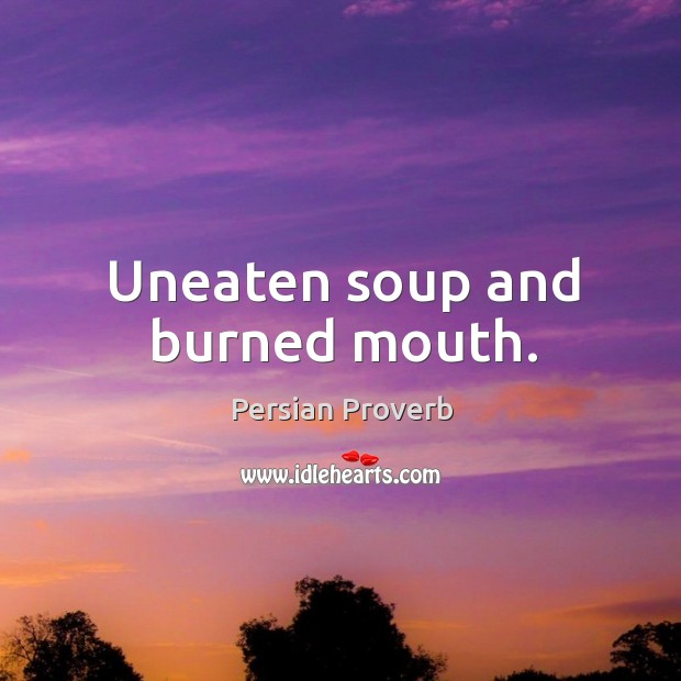 Uneaten soup and burned mouth. Persian Proverbs Image