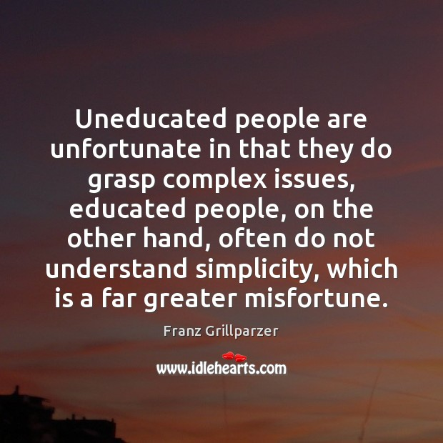 Uneducated people are unfortunate in that they do grasp complex issues, educated Franz Grillparzer Picture Quote
