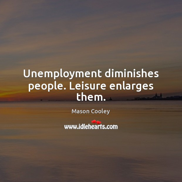 Unemployment diminishes people. Leisure enlarges them. Image