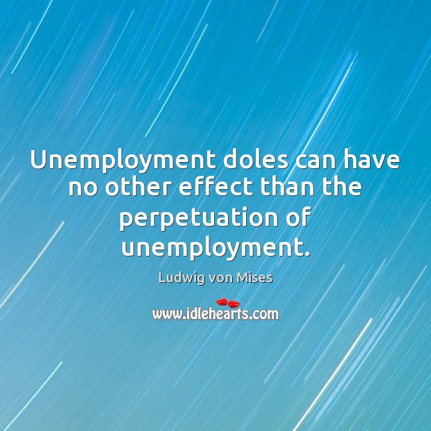 Unemployment doles can have no other effect than the perpetuation of unemployment. Image