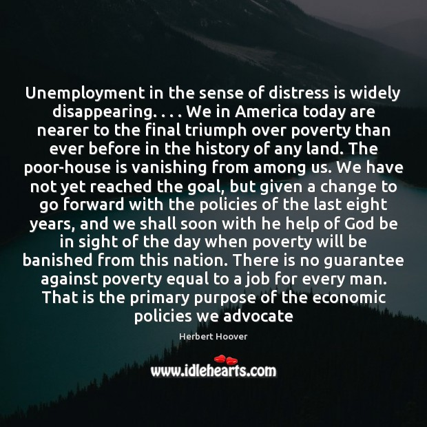 Unemployment in the sense of distress is widely disappearing. . . . We in America Herbert Hoover Picture Quote