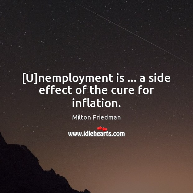 [U]nemployment is … a side effect of the cure for inflation. Milton Friedman Picture Quote