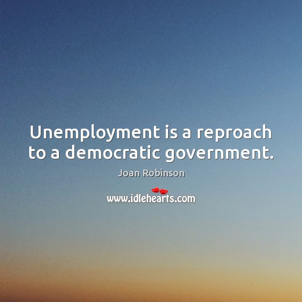 Unemployment is a reproach to a democratic government. Unemployment Quotes Image