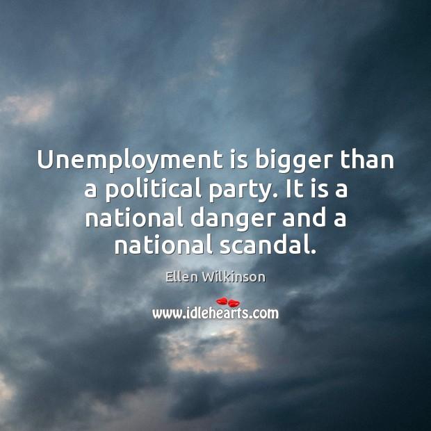 Unemployment is bigger than a political party. It is a national danger Ellen Wilkinson Picture Quote