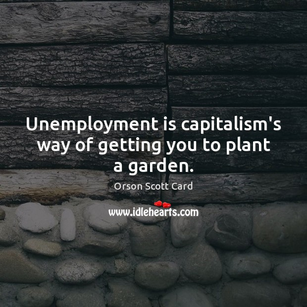 Image, Unemployment is capitalism's way of getting you to plant a garden.