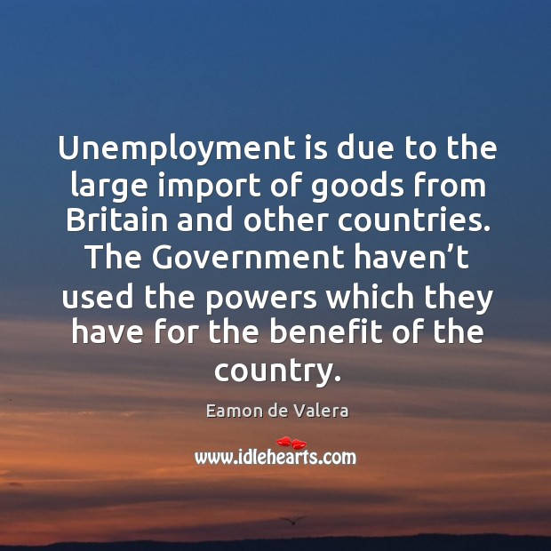 Unemployment is due to the large import of goods from britain and other countries. Unemployment Quotes Image