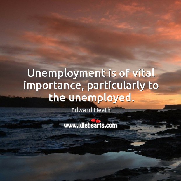 Unemployment is of vital importance, particularly to the unemployed. Unemployment Quotes Image
