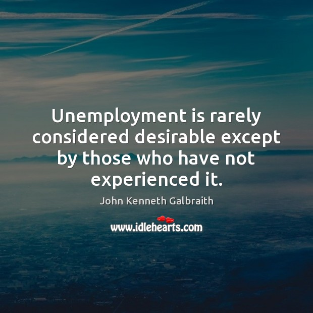 Unemployment is rarely considered desirable except by those who have not experienced it. John Kenneth Galbraith Picture Quote